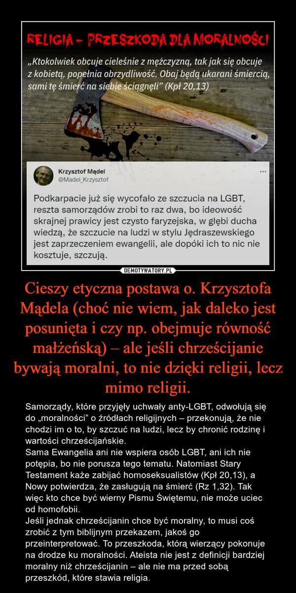 """Cieszy etyczna postawa o. Krzysztofa Mądela (choć nie wiem, jak daleko jest posunięta i czy np. obejmuje równość małżeńską) – ale jeśli chrześcijanie bywają moralni, to nie dzięki religii, lecz mimo religii. – Samorządy, które przyjęły uchwały anty-LGBT, odwołują się do """"moralności"""" o źródłach religijnych – przekonują, że nie chodzi im o to, by szczuć na ludzi, lecz by chronić rodzinę i wartości chrześcijańskie. Sama Ewangelia ani nie wspiera osób LGBT, ani ich nie potępia, bo nie porusza tego tematu. Natomiast Stary Testament każe zabijać homoseksualistów (Kpł 20,13), a Nowy potwierdza, że zasługują na śmierć (Rz 1,32). Tak więc kto chce być wierny Pismu Świętemu, nie może uciec od homofobii.Jeśli jednak chrześcijanin chce być moralny, to musi coś zrobić z tym biblijnym przekazem, jakoś go przeinterpretować. To przeszkoda, którą wierzący pokonuje na drodze ku moralności. Ateista nie jest z definicji bardziej moralny niż chrześcijanin – ale nie ma przed sobą przeszkód, które stawia religia."""