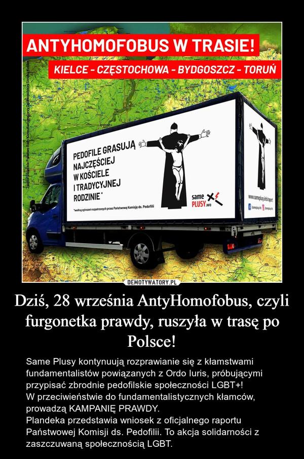 Dziś, 28 września AntyHomofobus, czyli furgonetka prawdy, ruszyła w trasę po Polsce! – Same Plusy kontynuują rozprawianie się z kłamstwami fundamentalistów powiązanych z Ordo Iuris, próbującymi przypisać zbrodnie pedofilskie społeczności LGBT+! W przeciwieństwie do fundamentalistycznych kłamców, prowadzą KAMPANIĘ PRAWDY. Plandeka przedstawia wniosek z oficjalnego raportu Państwowej Komisji ds. Pedofilii. To akcja solidarności z zaszczuwaną społecznością LGBT.