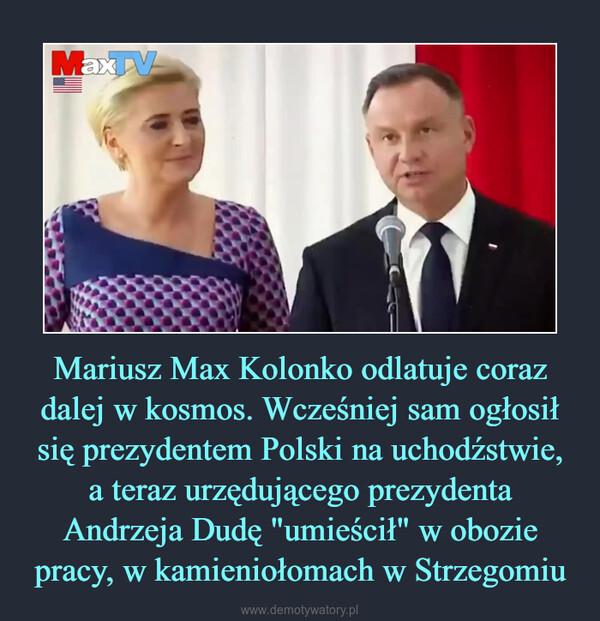 """Mariusz Max Kolonko odlatuje coraz dalej w kosmos. Wcześniej sam ogłosił się prezydentem Polski na uchodźstwie, a teraz urzędującego prezydenta Andrzeja Dudę """"umieścił"""" w obozie pracy, w kamieniołomach w Strzegomiu –"""