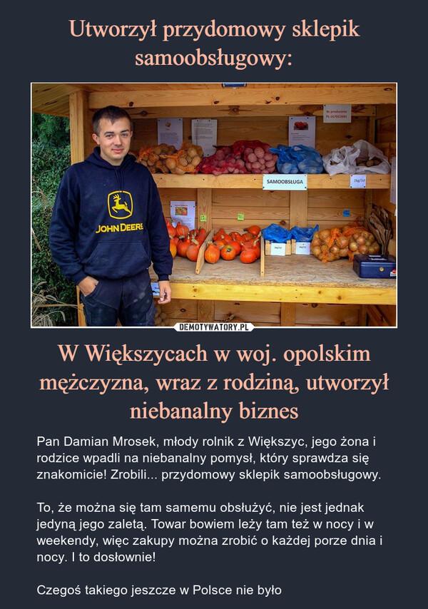 W Większycach w woj. opolskim mężczyzna, wraz z rodziną, utworzył niebanalny biznes – Pan Damian Mrosek, młody rolnik z Większyc, jego żona i rodzice wpadli na niebanalny pomysł, który sprawdza się znakomicie! Zrobili... przydomowy sklepik samoobsługowy.To, że można się tam samemu obsłużyć, nie jest jednak jedyną jego zaletą. Towar bowiem leży tam też w nocy i w weekendy, więc zakupy można zrobić o każdej porze dnia i nocy. I to dosłownie!Czegoś takiego jeszcze w Polsce nie było