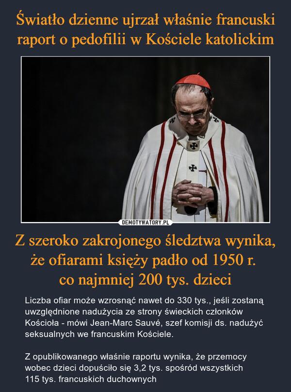 Z szeroko zakrojonego śledztwa wynika, że ofiarami księży padło od 1950 r. co najmniej 200 tys. dzieci – Liczba ofiar może wzrosnąć nawet do 330 tys., jeśli zostaną uwzględnione nadużycia ze strony świeckich członków Kościoła - mówi Jean-Marc Sauvé, szef komisji ds. nadużyć seksualnych we francuskim Kościele.Z opublikowanego właśnie raportu wynika, że przemocy wobec dzieci dopuściło się 3,2 tys. spośród wszystkich 115 tys. francuskich duchownych