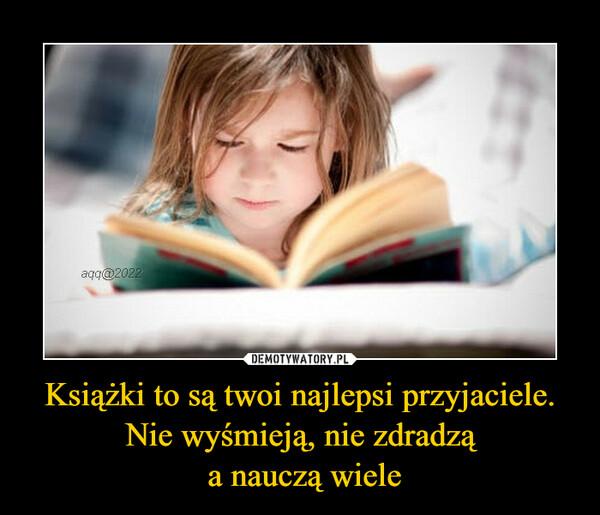 Książki to są twoi najlepsi przyjaciele. Nie wyśmieją, nie zdradzą a nauczą wiele –