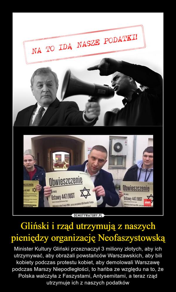 Gliński i rząd utrzymują z naszych pieniędzy organizację Neofaszystowską – Minister Kultury Gliński przeznaczył 3 miliony złotych, aby ich utrzymywać, aby obrażali powstańców Warszawskich, aby bili kobiety podczas protestu kobiet, aby demolowali Warszawę podczas Marszy Niepodległości, to hańba ze względu na to, że Polska walczyła z Faszystami, Antysemitami, a teraz rząd utrzymuje ich z naszych podatków
