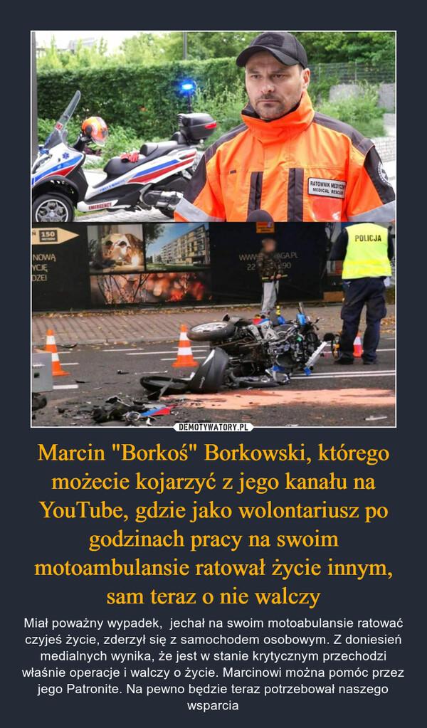 """Marcin """"Borkoś"""" Borkowski, którego możecie kojarzyć z jego kanału na YouTube, gdzie jako wolontariusz po godzinach pracy na swoim motoambulansie ratował życie innym, sam teraz o nie walczy – Miał poważny wypadek,  jechał na swoim motoabulansie ratować czyjeś życie, zderzył się z samochodem osobowym. Z doniesień medialnych wynika, że jest w stanie krytycznym przechodzi właśnie operacje i walczy o życie. Marcinowi można pomóc przez jego Patronite. Na pewno będzie teraz potrzebował naszego wsparcia"""