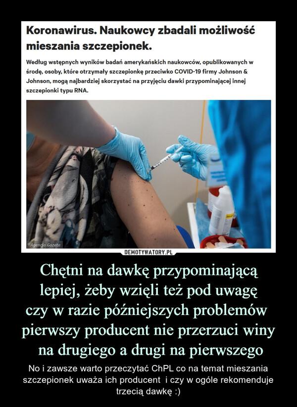 Chętni na dawkę przypominającąlepiej, żeby wzięli też pod uwagęczy w razie późniejszych problemów pierwszy producent nie przerzuci winy na drugiego a drugi na pierwszego – No i zawsze warto przeczytać ChPL co na temat mieszania szczepionek uważa ich producent  i czy w ogóle rekomenduje trzecią dawkę :)