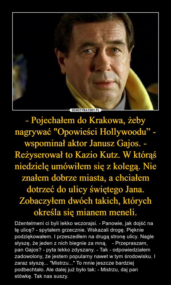 """- Pojechałem do Krakowa, żeby nagrywać """"Opowieści Hollywoodu"""" - wspominał aktor Janusz Gajos. - Reżyserował to Kazio Kutz. W którąś niedzielę umówiłem się z kolegą. Nie znałem dobrze miasta, a chciałem dotrzeć do ulicy świętego Jana. Zobaczyłem dwóch takich, których określa się mianem meneli. – Dżentelmeni ci byli lekko wczorajsi. - Panowie, jak dojść na tę ulicę? - spytałem grzecznie. Wskazali drogę. Pięknie podziękowałem. I przeszedłem na drugą stronę ulicy. Nagle słyszę, że jeden z nich biegnie za mną. - Przepraszam, pan Gajos? - pyta lekko zdyszany. - Tak - odpowiedziałem zadowolony, że jestem popularny nawet w tym środowisku. I zaraz słyszę... """"Mistrzu..."""" To mnie jeszcze bardziej podbechtało. Ale dalej już było tak: - Mistrzu, daj pan stówkę. Tak nas suszy."""