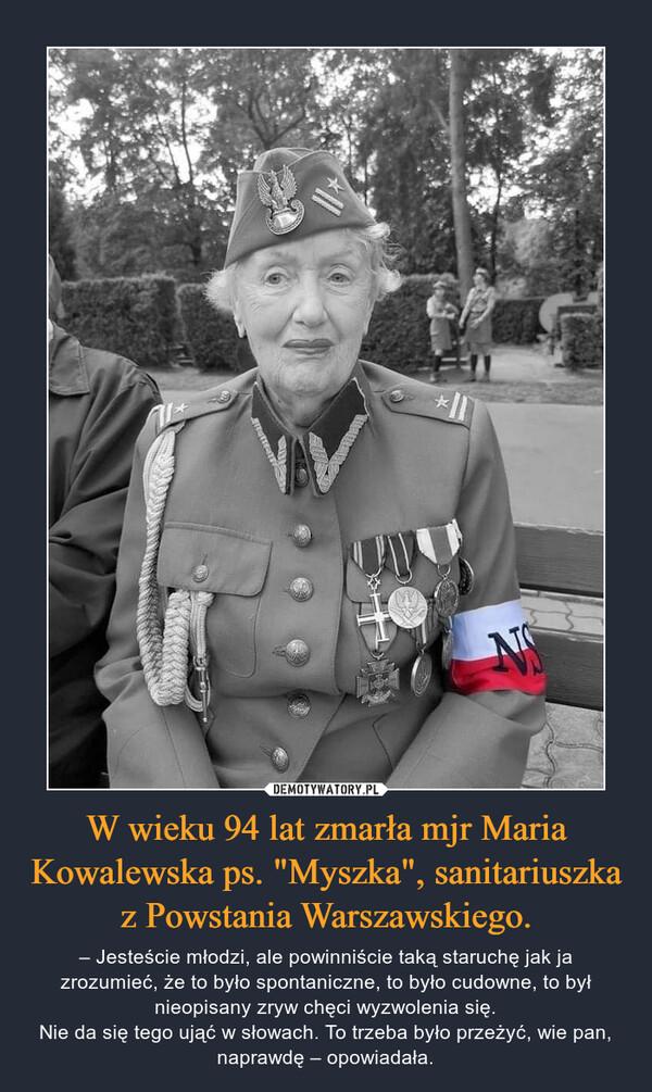 """W wieku 94 lat zmarła mjr Maria Kowalewska ps. """"Myszka"""", sanitariuszka z Powstania Warszawskiego. – – Jesteście młodzi, ale powinniście taką staruchę jak ja zrozumieć, że to było spontaniczne, to było cudowne, to był nieopisany zryw chęci wyzwolenia się.Nie da się tego ująć w słowach. To trzeba było przeżyć, wie pan, naprawdę – opowiadała."""