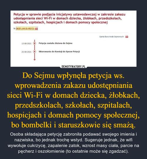 Do Sejmu wpłynęła petycja ws. wprowadzenia zakazu udostępniania sieci Wi-Fi w domach dziecka, żłobkach, przedszkolach, szkołach, szpitalach, hospicjach i domach pomocy społecznej, bo bombelki i staruszkowie się smażą.