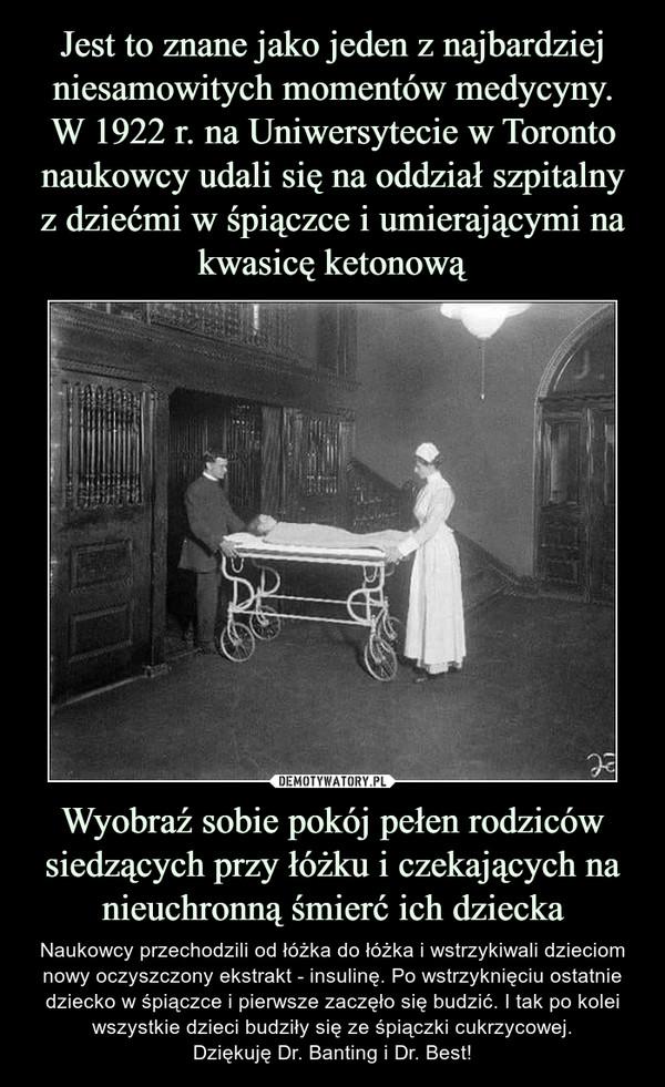 Jest to znane jako jeden z najbardziej niesamowitych momentów medycyny. W 1922 r. na Uniwersytecie w Toronto naukowcy udali się na oddział szpitalny z dziećmi w śpiączce i umierającymi na kwasicę ketonową Wyobraź sobie pokój pełen rodziców siedzących przy łóżku i czekających na nieuchronną śmierć ich dziecka