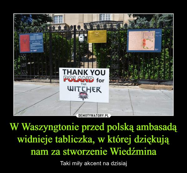 W Waszyngtonie przed polską ambasadą widnieje tabliczka, w której dziękują nam za stworzenie Wiedźmina