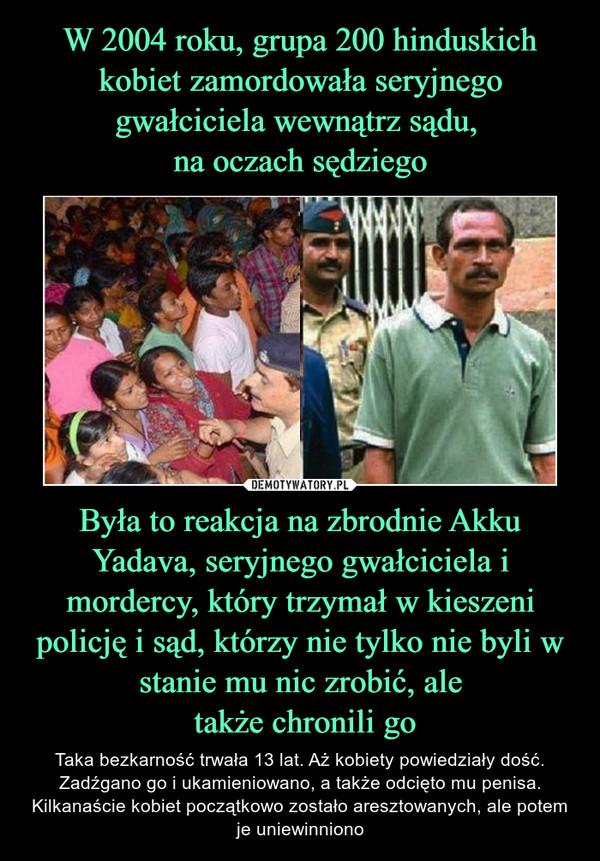W 2004 roku, grupa 200 hinduskich kobiet zamordowała seryjnego gwałciciela wewnątrz sądu, na oczach sędziego Była to reakcja na zbrodnie Akku Yadava, seryjnego gwałciciela i mordercy, który trzymał w kieszeni policję i sąd, którzy nie tylko nie byli w stanie mu nic zrobić, ale także chronili go