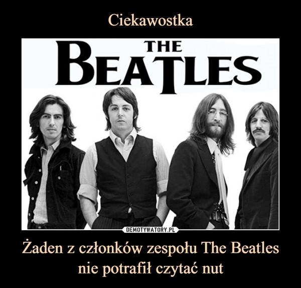 Ciekawostka Żaden z członków zespołu The Beatles nie potrafił czytać nut